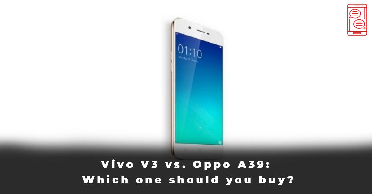 Vivo V3 vs. Oppo A39 Which one should you buy
