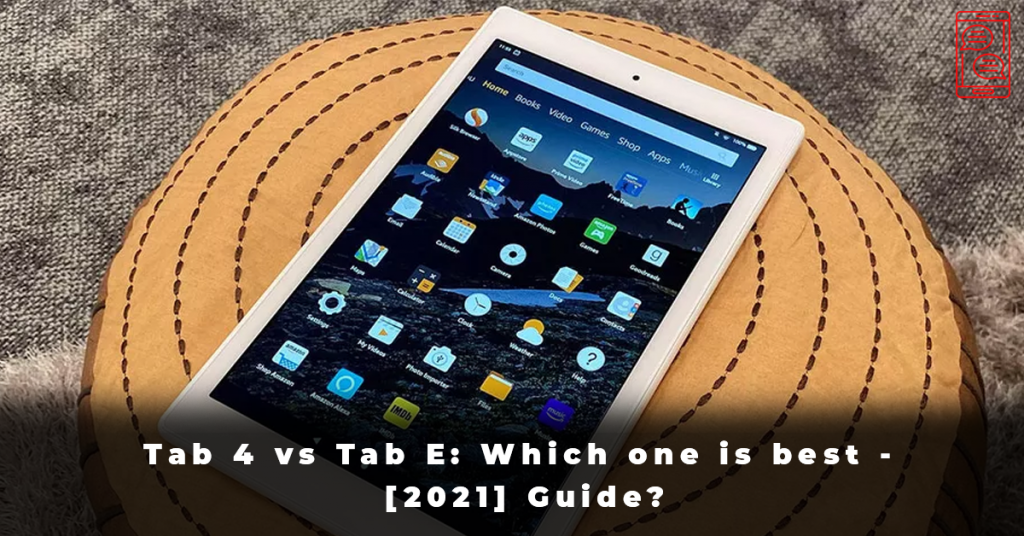 Tab 4 vs Tab E Which one is best - [2021] Guide